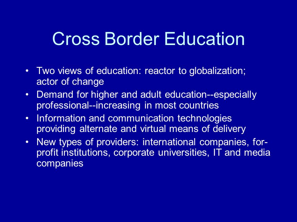 Cross Border Education Two views of education: reactor to globalization; actor of change Demand for higher and adult education--especially professiona