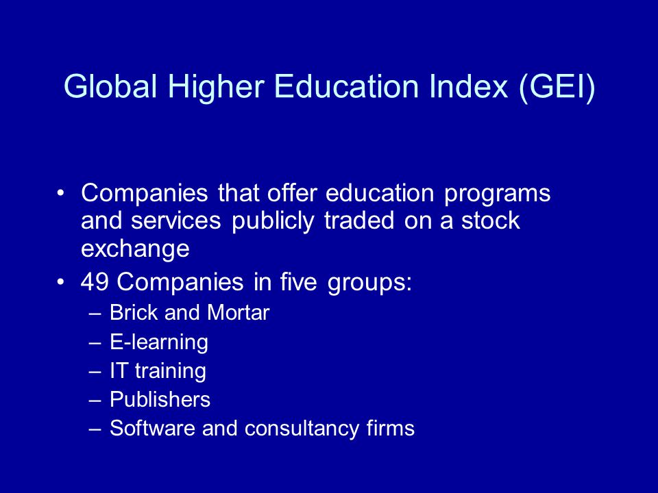 Global Higher Education Index (GEI) Companies that offer education programs and services publicly traded on a stock exchange 49 Companies in five groups: –Brick and Mortar –E-learning –IT training –Publishers –Software and consultancy firms