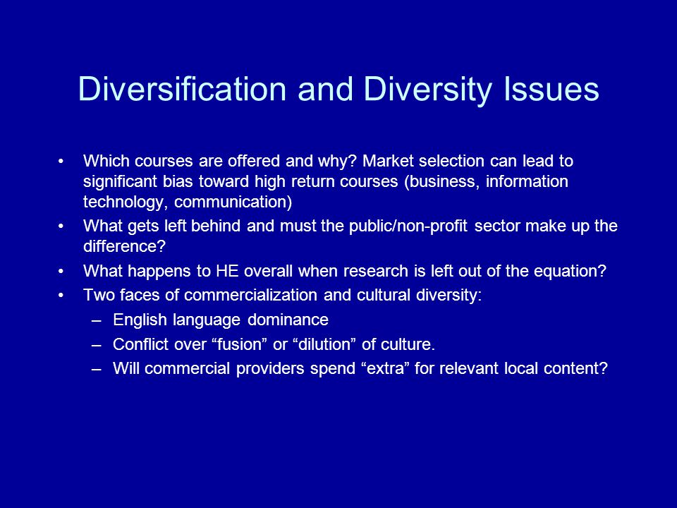 Diversification and Diversity Issues Which courses are offered and why? Market selection can lead to significant bias toward high return courses (busi