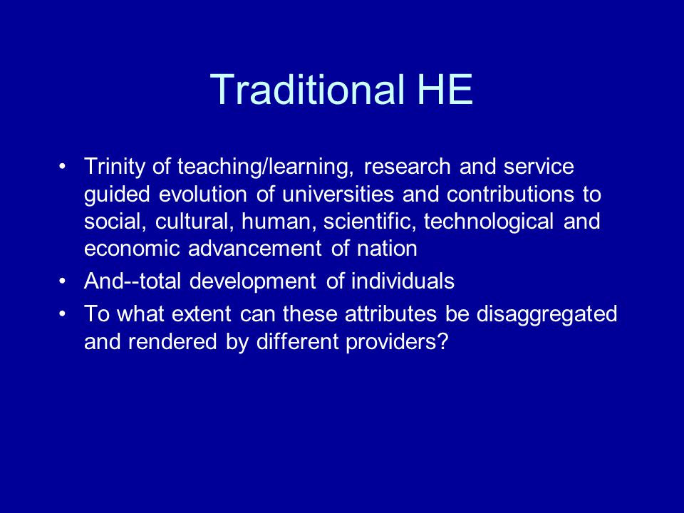 Traditional HE Trinity of teaching/learning, research and service guided evolution of universities and contributions to social, cultural, human, scientific, technological and economic advancement of nation And--total development of individuals To what extent can these attributes be disaggregated and rendered by different providers?