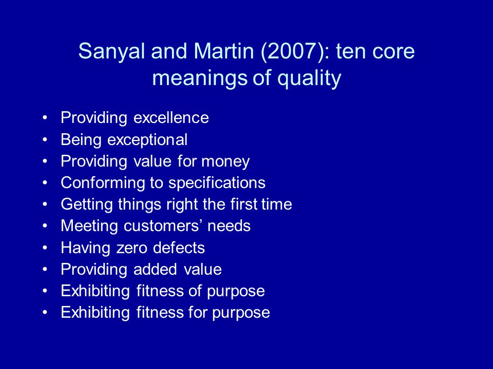Sanyal and Martin (2007): ten core meanings of quality Providing excellence Being exceptional Providing value for money Conforming to specifications G