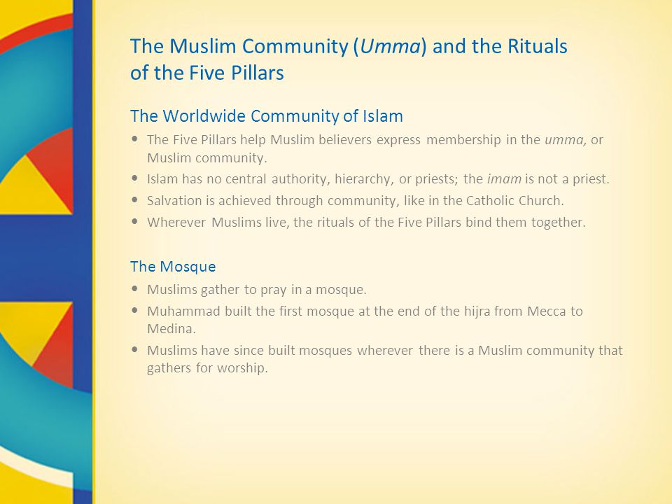 The Muslim Community (Umma) and the Rituals of the Five Pillars The Worldwide Community of Islam The Five Pillars help Muslim believers express membership in the umma, or Muslim community.