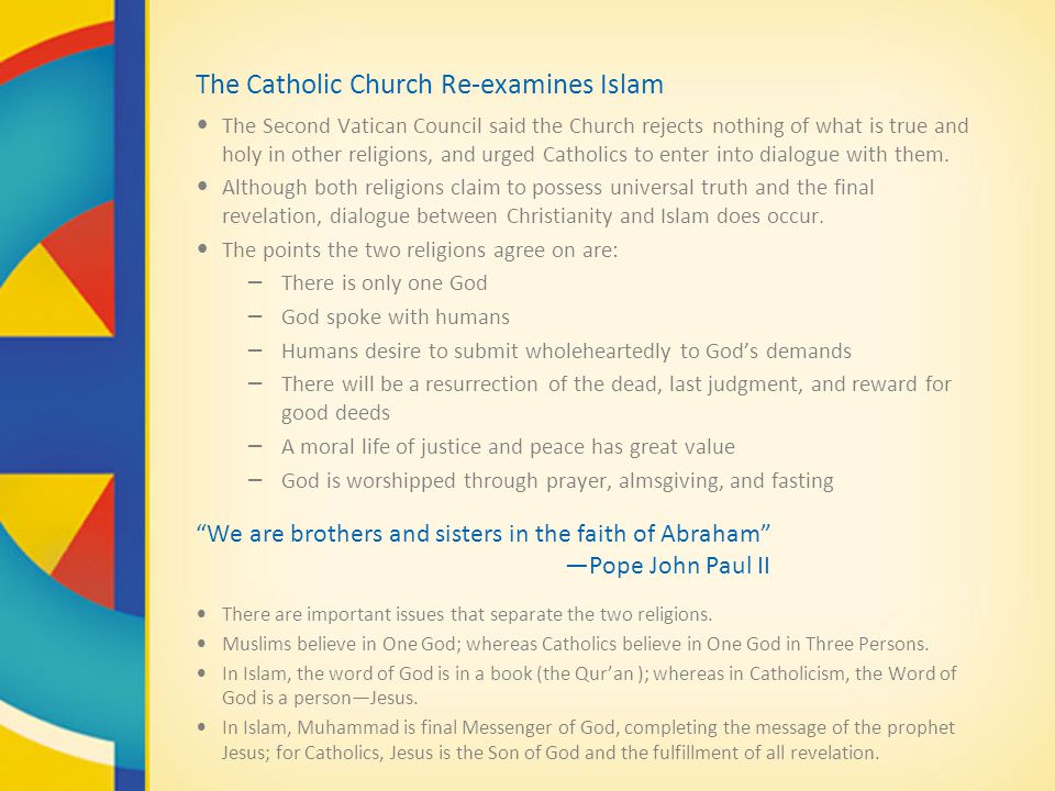 The Catholic Church Re-examines Islam The Second Vatican Council said the Church rejects nothing of what is true and holy in other religions, and urged Catholics to enter into dialogue with them.