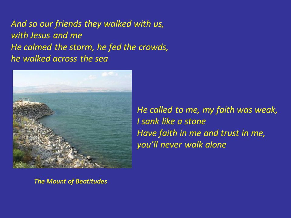 And so our friends they walked with us, with Jesus and me He calmed the storm, he fed the crowds, he walked across the sea The Mount of Beatitudes He called to me, my faith was weak, I sank like a stone Have faith in me and trust in me, you'll never walk alone
