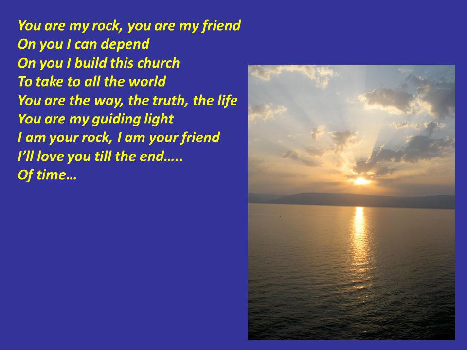 You are my rock, you are my friend On you I can depend On you I build this church To take to all the world You are the way, the truth, the life You are my guiding light I am your rock, I am your friend I'll love you till the end…..