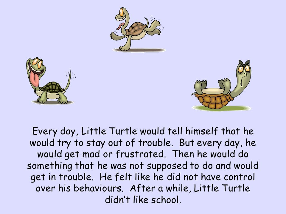 Every day, Little Turtle would tell himself that he would try to stay out of trouble. But every day, he would get mad or frustrated. Then he would do