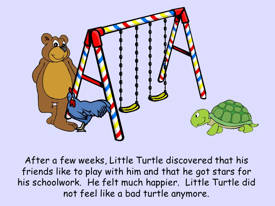 After a few weeks, Little Turtle discovered that his friends like to play with him and that he got stars for his schoolwork. He felt much happier. Lit