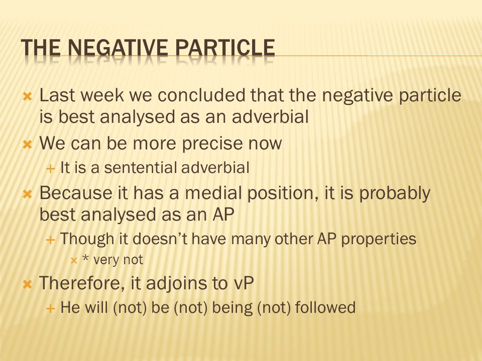  Last week we concluded that the negative particle is best analysed as an adverbial  We can be more precise now  It is a sentential adverbial  Because it has a medial position, it is probably best analysed as an AP  Though it doesn't have many other AP properties  * very not  Therefore, it adjoins to vP  He will (not) be (not) being (not) followed