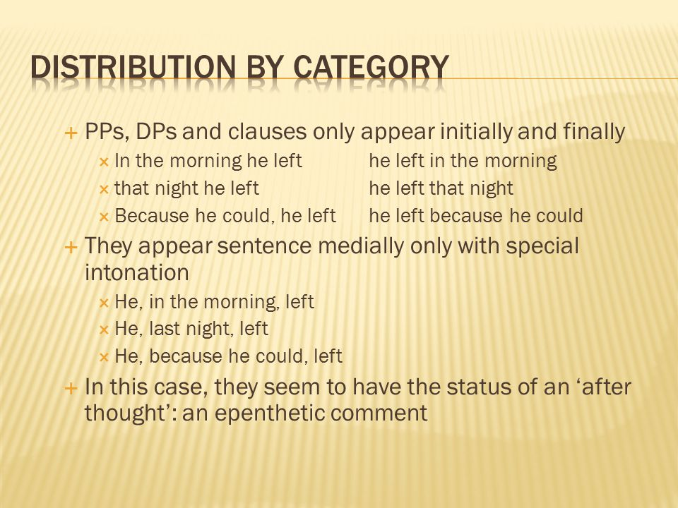  PPs, DPs and clauses only appear initially and finally  In the morning he lefthe left in the morning  that night he lefthe left that night  Because he could, he lefthe left because he could  They appear sentence medially only with special intonation  He, in the morning, left  He, last night, left  He, because he could, left  In this case, they seem to have the status of an 'after thought': an epenthetic comment