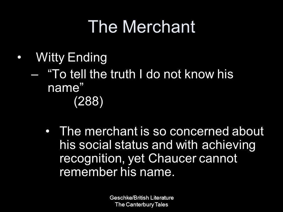 "Geschke/British Literature The Canterbury Tales The Merchant Witty Ending –""To tell the truth I do not know his name"" (288) The merchant is so concern"