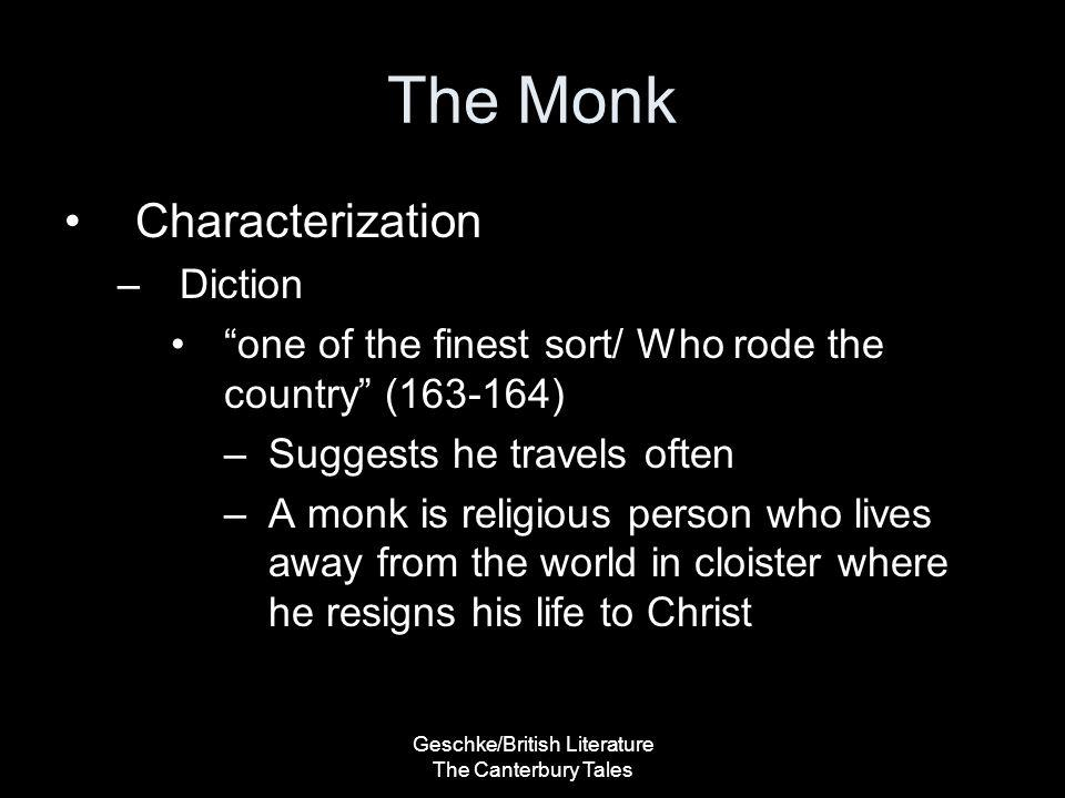 Geschke/British Literature The Canterbury Tales The Monk His bridle, when he rode, a man might hear Jingling in a whistling wind as clear, Aye, and as loud as does the chapel bell Where my lord Monk was Prior of the cell. (167-170) –Expensive accessories