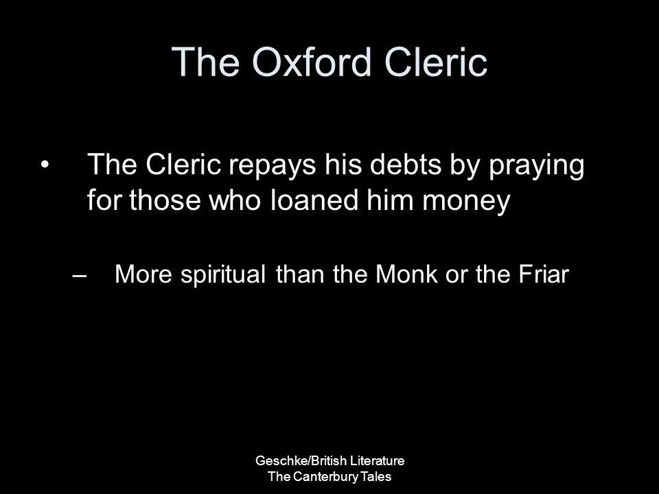 Geschke/British Literature The Canterbury Tales The Oxford Cleric The Cleric repays his debts by praying for those who loaned him money –More spiritua