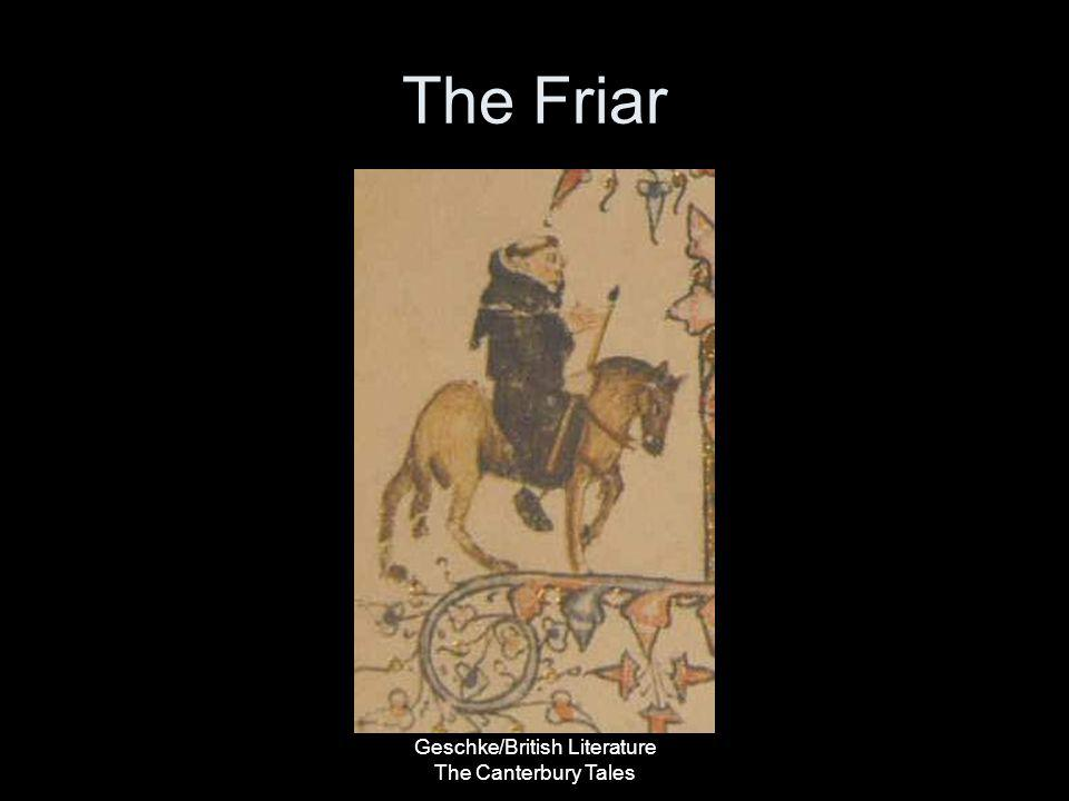 Geschke/British Literature The Canterbury Tales The Friar Our Reaction to the Friar –We do not like him –We should not trust him