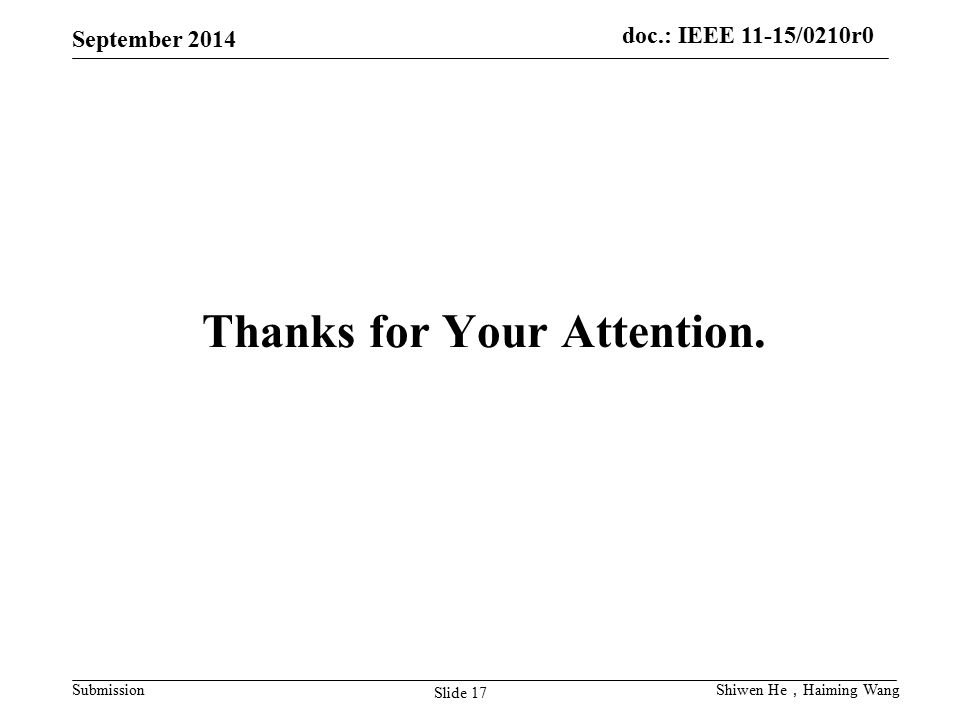 doc.: IEEE 11-15/0210r0 Submission September 2014 Slide 17 Shiwen He , Haiming Wang Thanks for Your Attention.