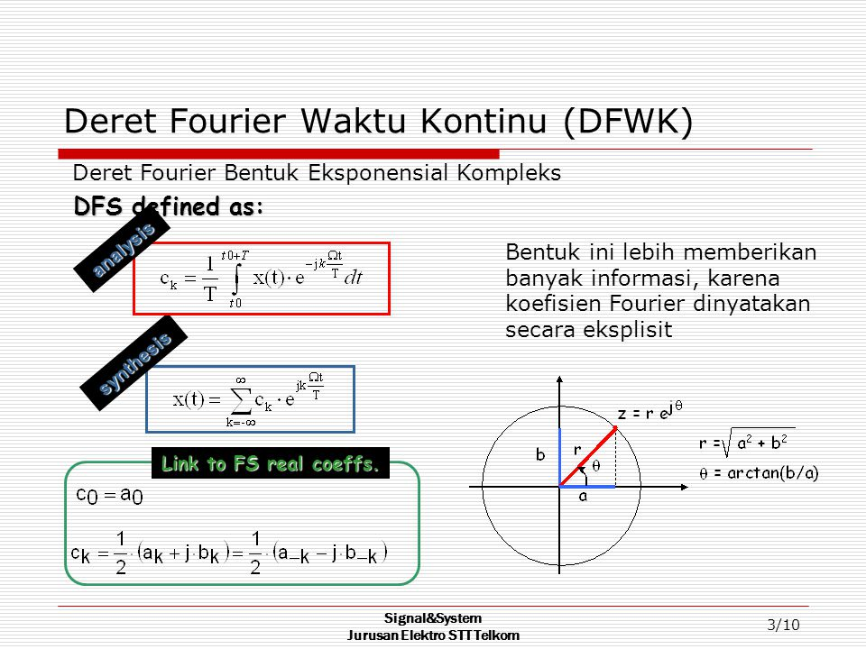 Signal&System Jurusan Elektro STT Telkom 3/10 Deret Fourier Waktu Kontinu (DFWK) synthesis DFS defined as: analysis Deret Fourier Bentuk Eksponensial Kompleks Bentuk ini lebih memberikan banyak informasi, karena koefisien Fourier dinyatakan secara eksplisit Link to FS real coeffs.