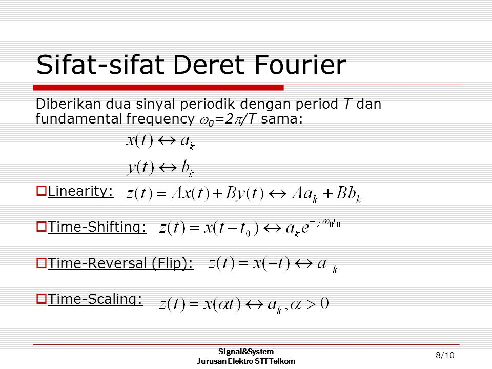 Signal&System Jurusan Elektro STT Telkom 8/10 Sifat-sifat Deret Fourier Diberikan dua sinyal periodik dengan period T dan fundamental frequency  0 =2/T sama:  Linearity:  Time-Shifting:  Time-Reversal (Flip):  Time-Scaling: