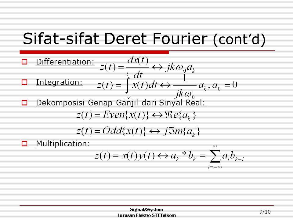 Signal&System Jurusan Elektro STT Telkom 9/10 Sifat-sifat Deret Fourier (cont'd)  Differentiation:  Integration:  Dekomposisi Genap-Ganjil dari Sinyal Real:  Multiplication: