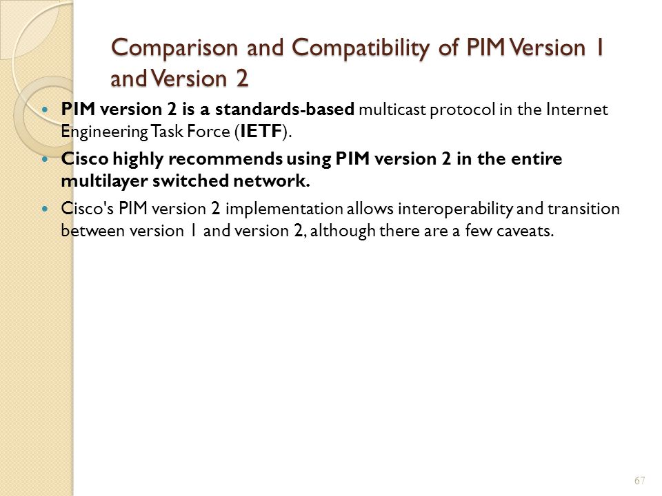 Comparison and Compatibility of PIM Version 1 and Version 2 PIM version 2 is a standards-based multicast protocol in the Internet Engineering Task Force (IETF).