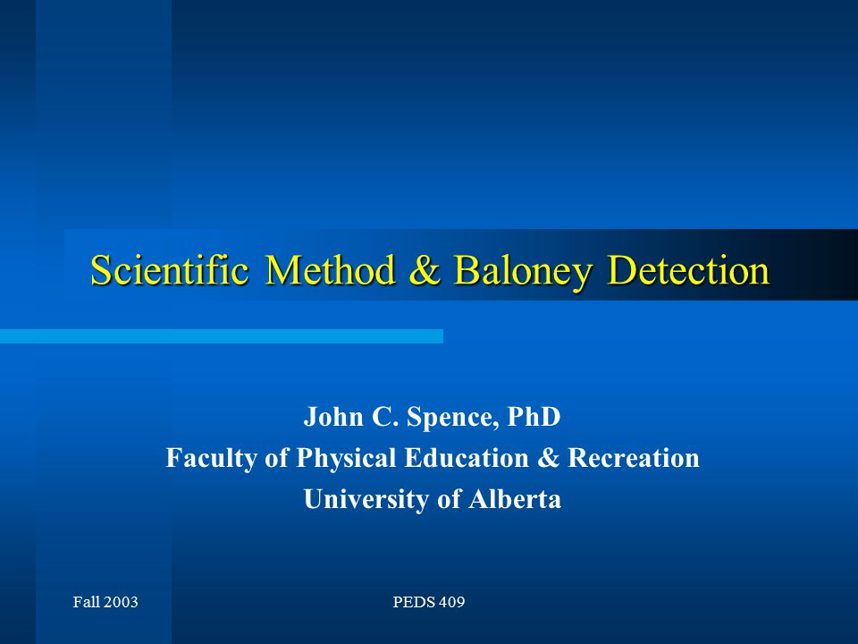 Fall 2003PEDS 409 Scientific Method & Baloney Detection John C. Spence, PhD Faculty of Physical Education & Recreation University of Alberta