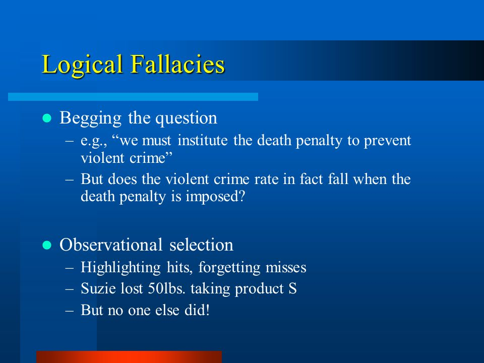 Logical Fallacies Begging the question –e.g., we must institute the death penalty to prevent violent crime –But does the violent crime rate in fact fall when the death penalty is imposed.