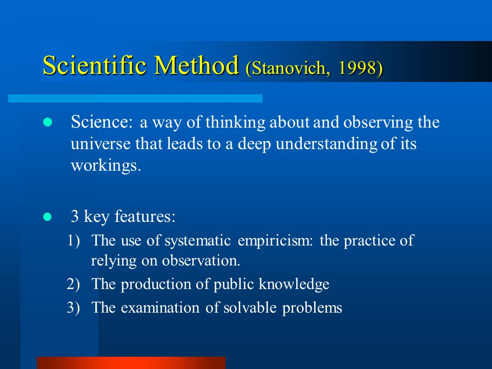 Scientific Method (Stanovich, 1998) Science: a way of thinking about and observing the universe that leads to a deep understanding of its workings.