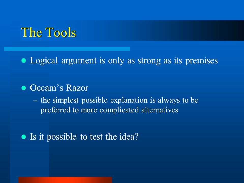 The Tools Logical argument is only as strong as its premises Occam's Razor –the simplest possible explanation is always to be preferred to more complicated alternatives Is it possible to test the idea