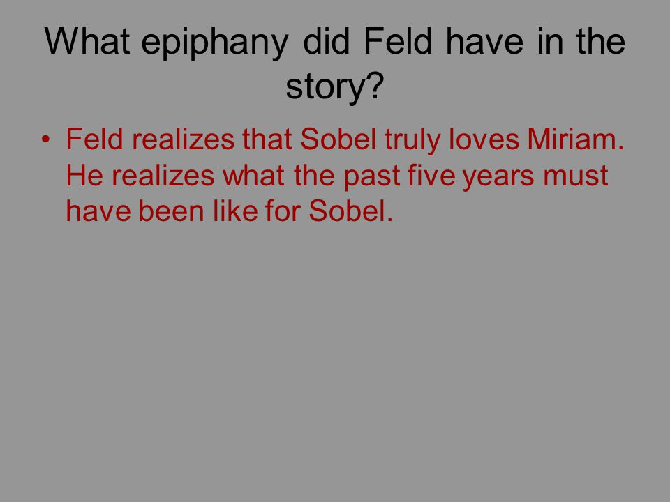 What epiphany did Feld have in the story? Feld realizes that Sobel truly loves Miriam. He realizes what the past five years must have been like for So