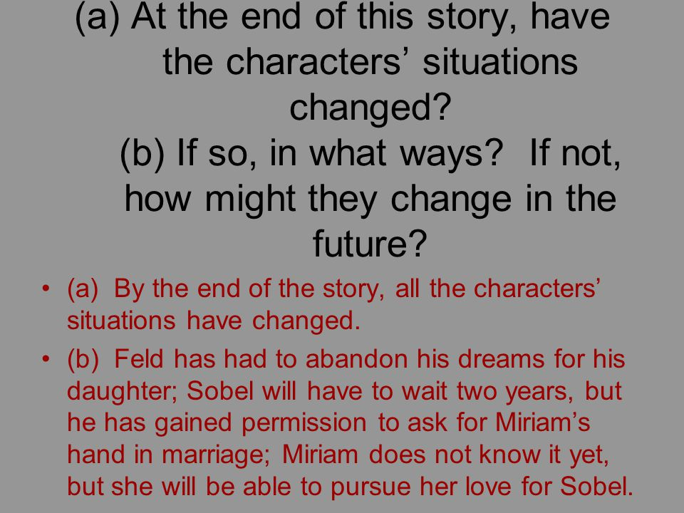 (a)At the end of this story, have the characters' situations changed? (b) If so, in what ways? If not, how might they change in the future? (a) By the
