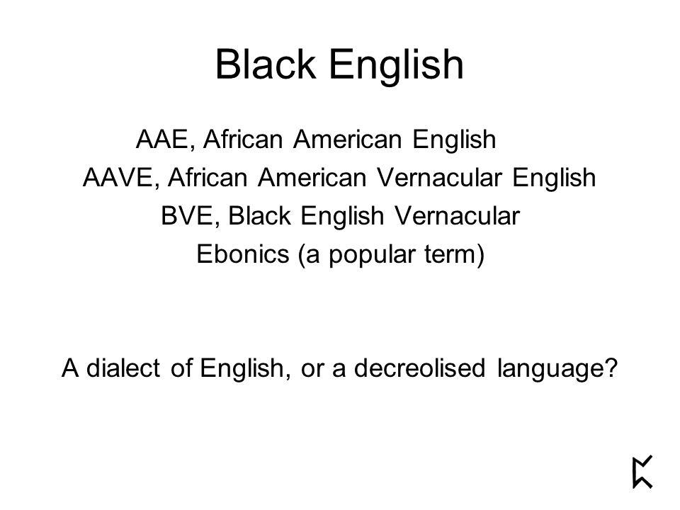 Black English AAE, African American English AAVE, African American Vernacular English BVE, Black English Vernacular Ebonics (a popular term) A dialect of English, or a decreolised language?