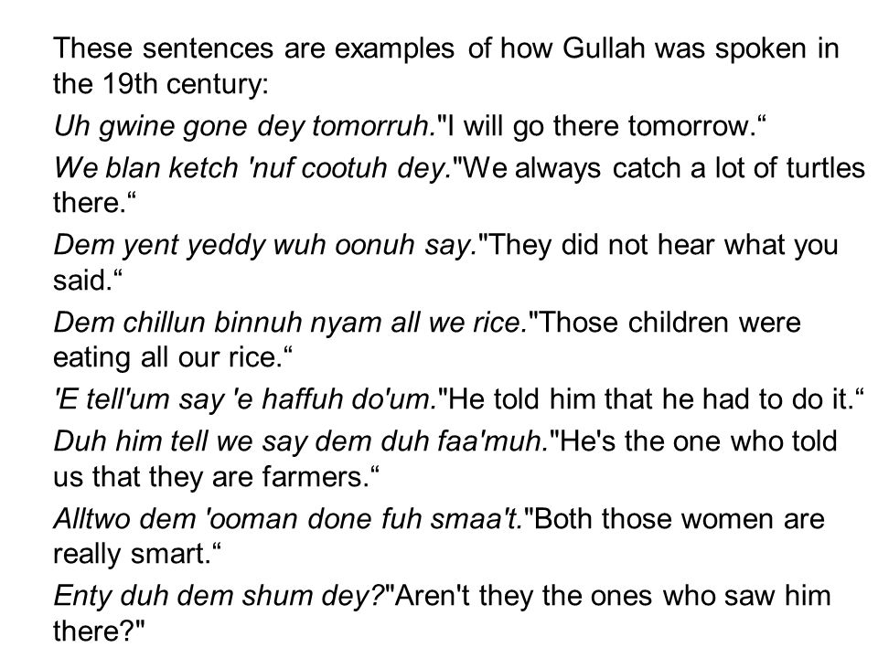 These sentences are examples of how Gullah was spoken in the 19th century: Uh gwine gone dey tomorruh. I will go there tomorrow. We blan ketch nuf cootuh dey. We always catch a lot of turtles there. Dem yent yeddy wuh oonuh say. They did not hear what you said. Dem chillun binnuh nyam all we rice. Those children were eating all our rice. E tell um say e haffuh do um. He told him that he had to do it. Duh him tell we say dem duh faa muh. He s the one who told us that they are farmers. Alltwo dem ooman done fuh smaa t. Both those women are really smart. Enty duh dem shum dey? Aren t they the ones who saw him there?