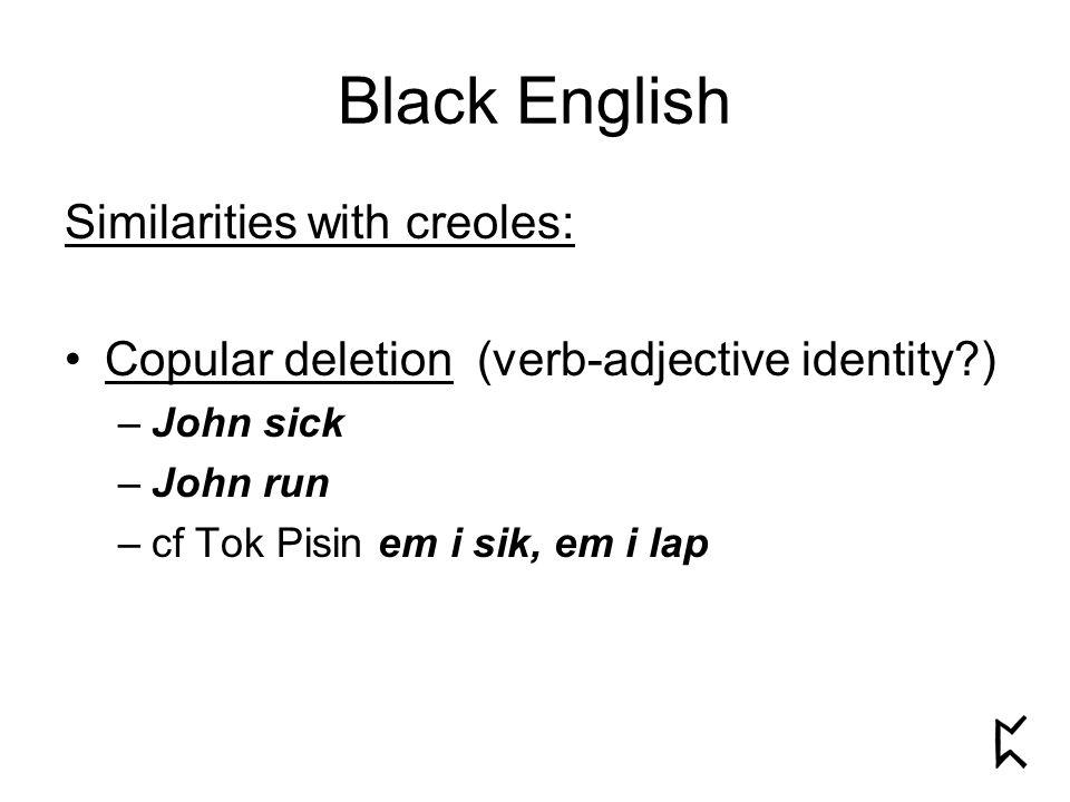 Black English Similarities with creoles: Copular deletion (verb-adjective identity ) –John sick –John run –cf Tok Pisin em i sik, em i lap