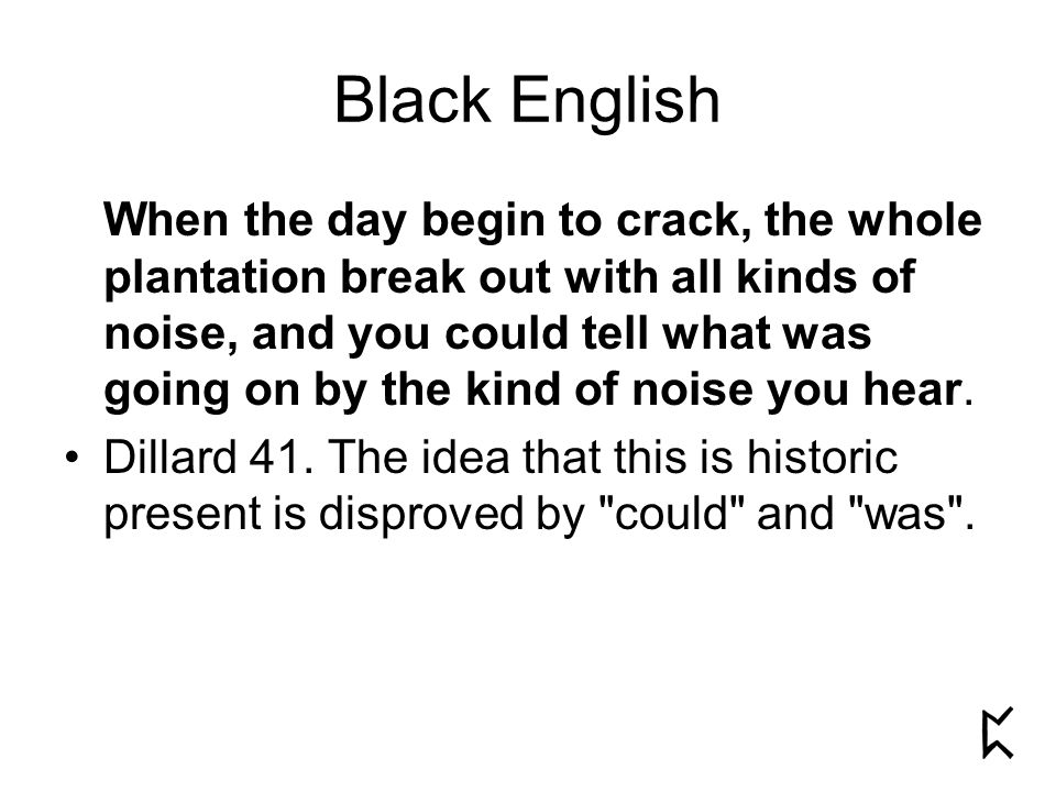 Black English When the day begin to crack, the whole plantation break out with all kinds of noise, and you could tell what was going on by the kind of noise you hear.