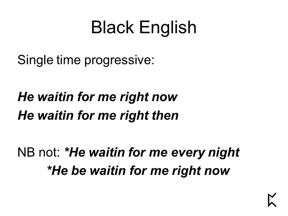 Single time progressive: He waitin for me right now He waitin for me right then NB not: *He waitin for me every night *He be waitin for me right now Black English