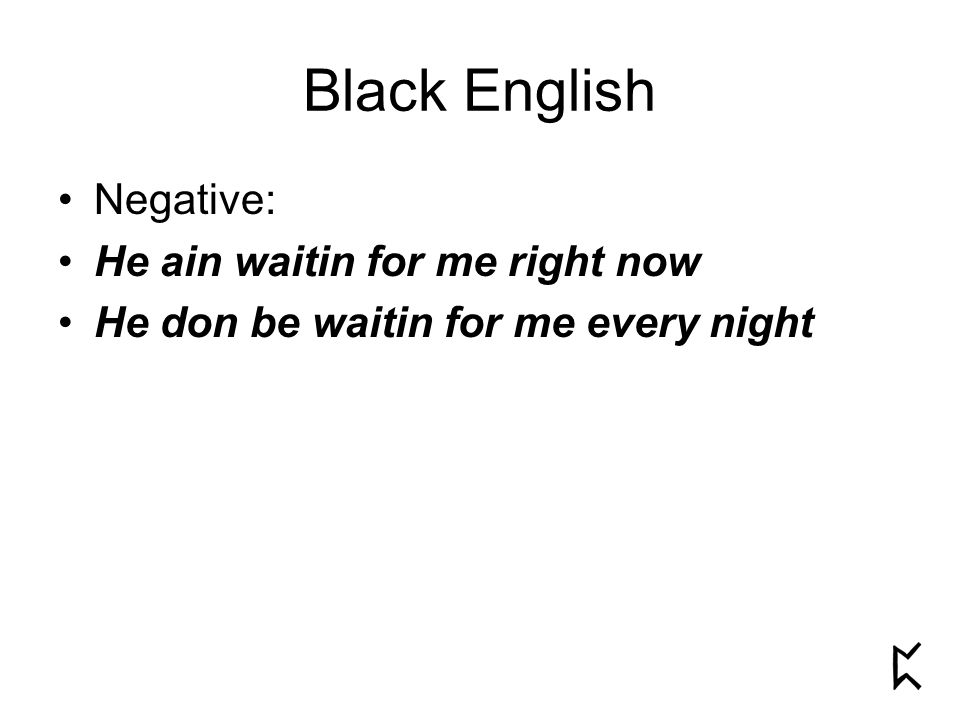Negative: He ain waitin for me right now He don be waitin for me every night Black English