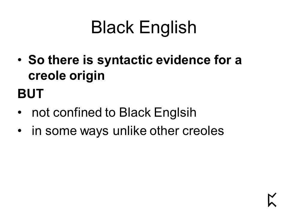 So there is syntactic evidence for a creole origin BUT not confined to Black Englsih in some ways unlike other creoles Black English