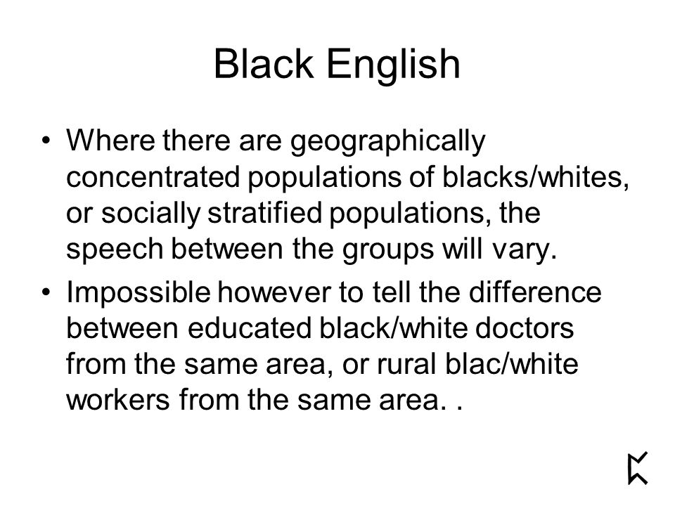 Black English Where there are geographically concentrated populations of blacks/whites, or socially stratified populations, the speech between the groups will vary.