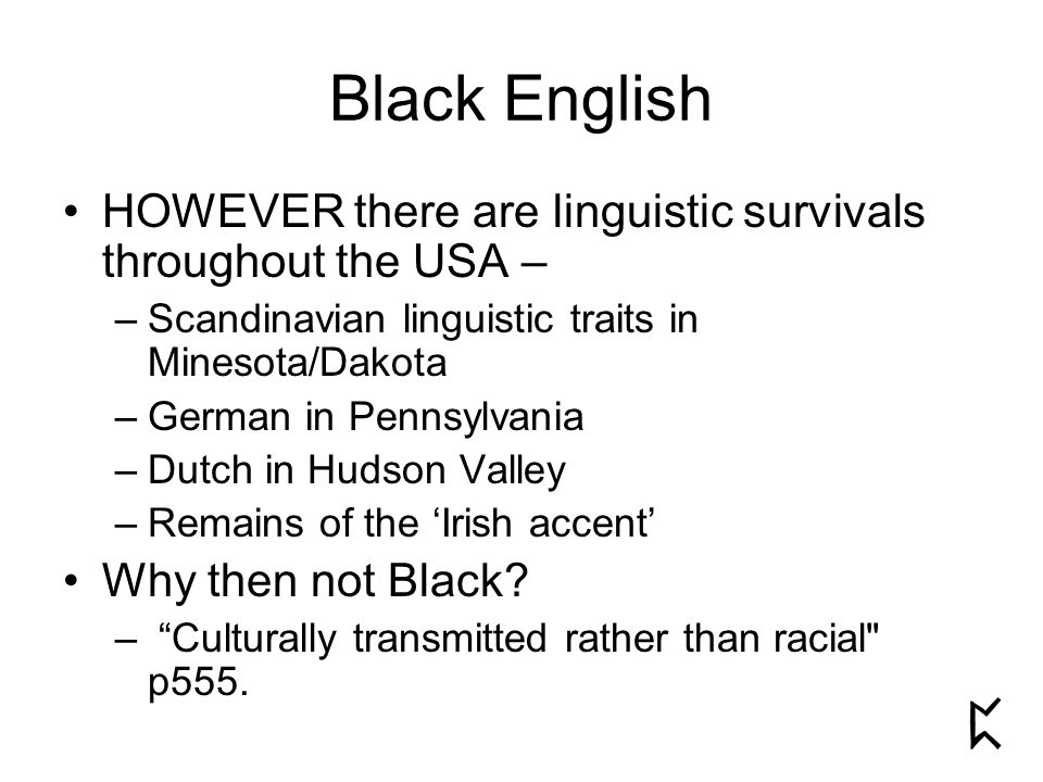 Black English HOWEVER there are linguistic survivals throughout the USA – –Scandinavian linguistic traits in Minesota/Dakota –German in Pennsylvania –Dutch in Hudson Valley –Remains of the 'Irish accent' Why then not Black.