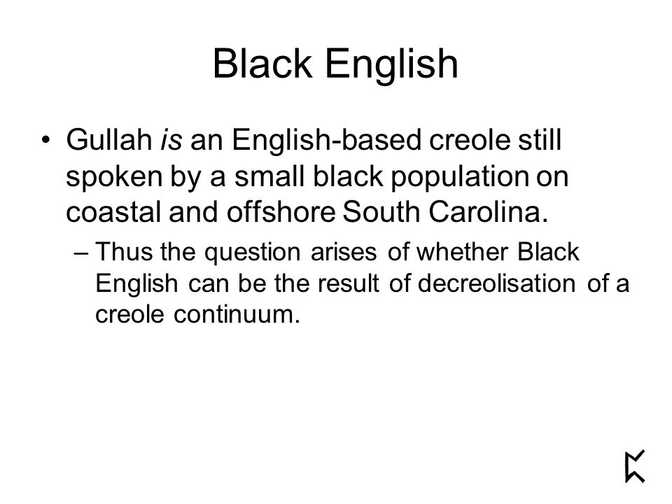 Black English Gullah is an English-based creole still spoken by a small black population on coastal and offshore South Carolina.
