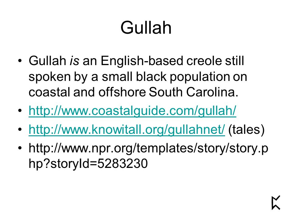 Gullah Gullah is an English-based creole still spoken by a small black population on coastal and offshore South Carolina.