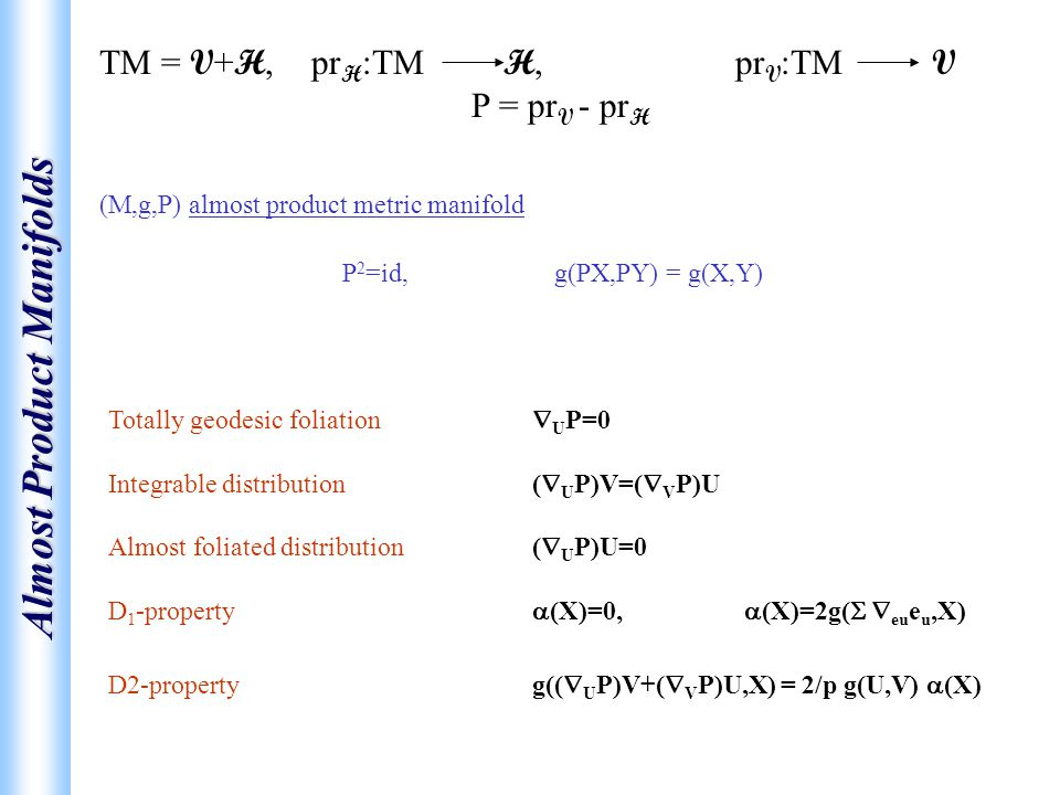 Almost Product Manifolds (M,g,P) almost product metric manifold P 2 =id,g(PX,PY) = g(X,Y) TM = V + H, pr H :TM H, pr V :TM V P = pr V - pr H Totally geodesic foliation  U P=0 Integrable distribution (  U P)V=(  V P)U Almost foliated distribution (  U P)U=0 D 1 -property  (X)=0,  (X)=2g(   eu e u,X) D2-property g((  U P)V+(  V P)U,X) = 2/p g(U,V)  (X)