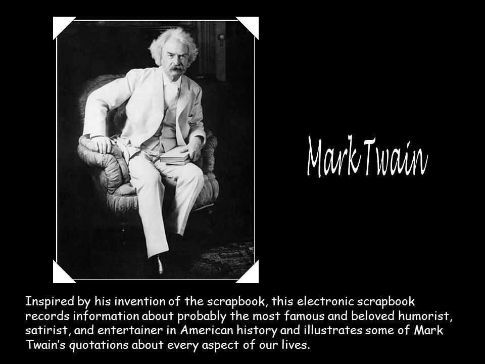 Inspired by his invention of the scrapbook, this electronic scrapbook records information about probably the most famous and beloved humorist, satirist, and entertainer in American history and illustrates some of Mark Twain's quotations about every aspect of our lives.
