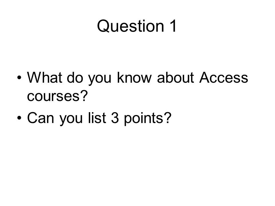 Question 1 What do you know about Access courses? Can you list 3 points?