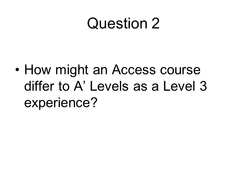 Question 2 How might an Access course differ to A' Levels as a Level 3 experience?