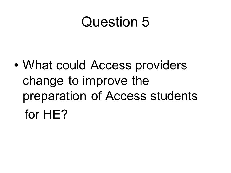Question 5 What could Access providers change to improve the preparation of Access students for HE?