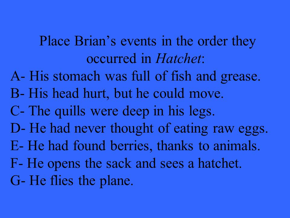 Place Brian's events in the order they occurred in Hatchet: A- His stomach was full of fish and grease.