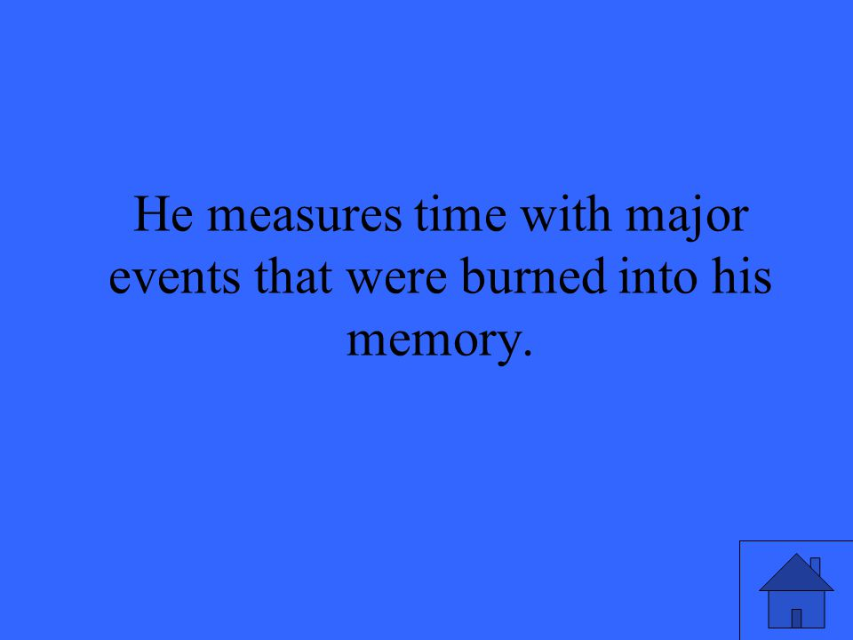 He measures time with major events that were burned into his memory.
