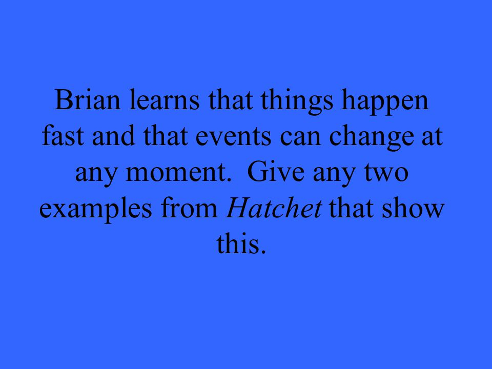 Brian learns that things happen fast and that events can change at any moment.