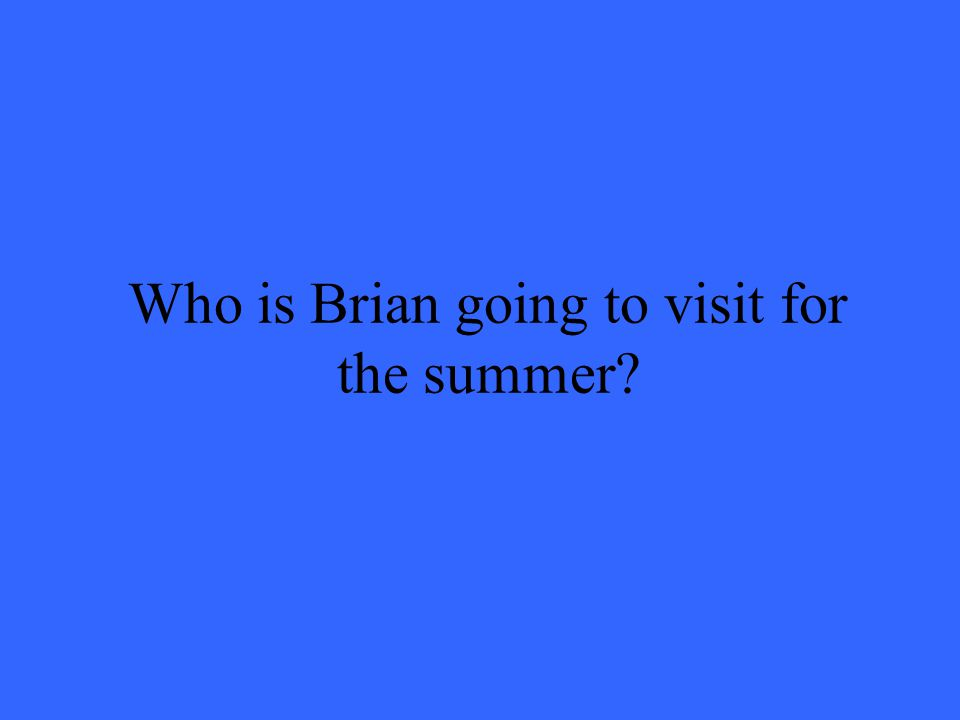 Who is Brian going to visit for the summer?