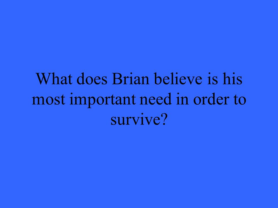 What does Brian believe is his most important need in order to survive?