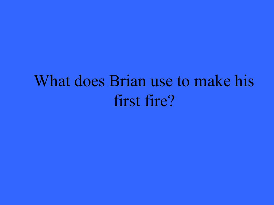 What does Brian use to make his first fire?
